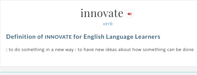 Definition of Innovate from Merriam Webster: to do something in a new way : to have new ideas about how something can be done